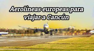 5 aerolíneas europeas con vuelos directos a Cancún